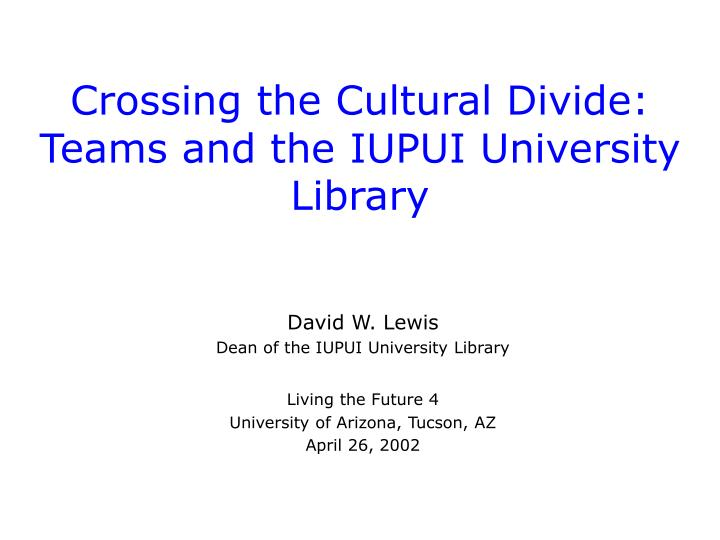 Crossing the cultural divide teams and the iupui university library