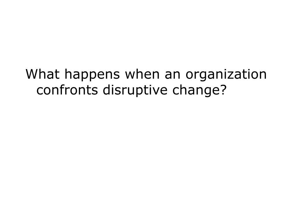 What happens when an organization confronts disruptive change?