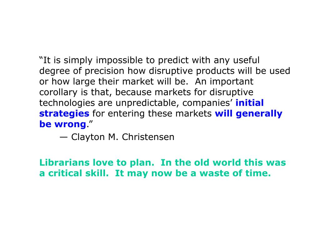 """""""It is simply impossible to predict with any useful degree of precision how disruptive products will be used or how large their market will be.  An important corollary is that, because markets for disruptive technologies are unpredictable, companies'"""