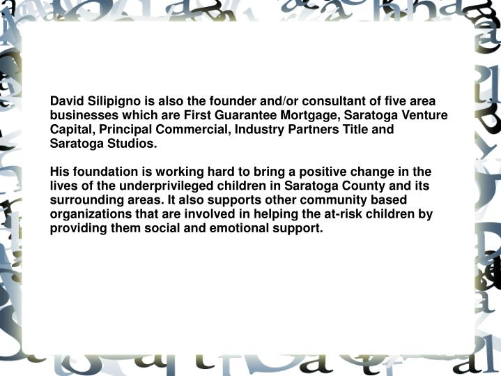 David Silipigno is also the founder and/or consultant of five area businesses which are First Guarantee Mortgage, Saratoga Venture Capital, Principal Commercial, Industry Partners Title and Saratoga Studios.