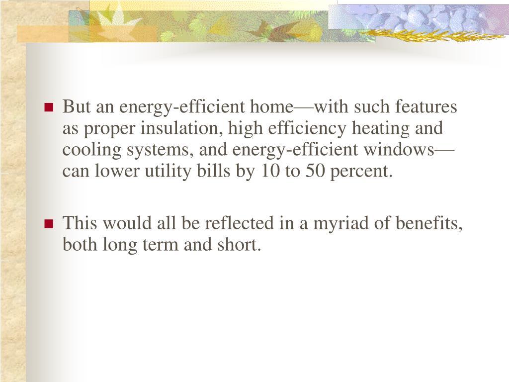 But an energy-efficient home—with such features as proper insulation, high efficiency heating and cooling systems, and energy-efficient windows—can lower utility bills by 10 to 50 percent.