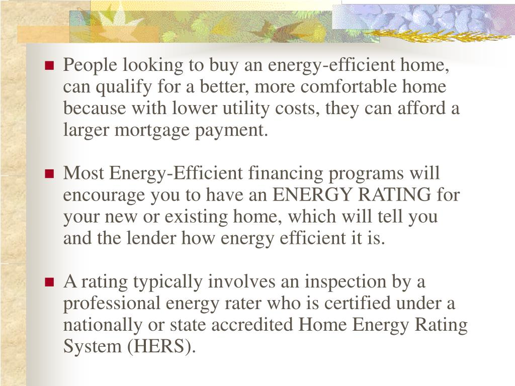 People looking to buy an energy-efficient home, can qualify for a better, more comfortable home because with lower utility costs, they can afford a larger mortgage payment.
