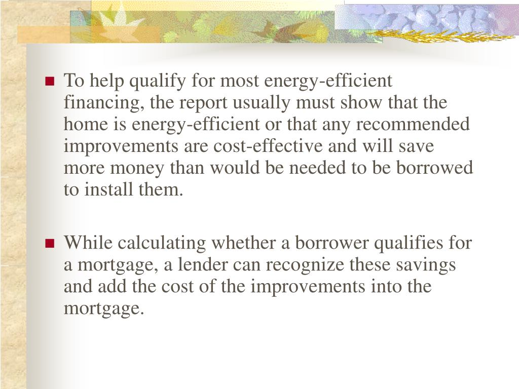 To help qualify for most energy-efficient financing, the report usually must show that the home is energy-efficient or that any recommended improvements are cost-effective and will save more money than would be needed to be borrowed to install them.