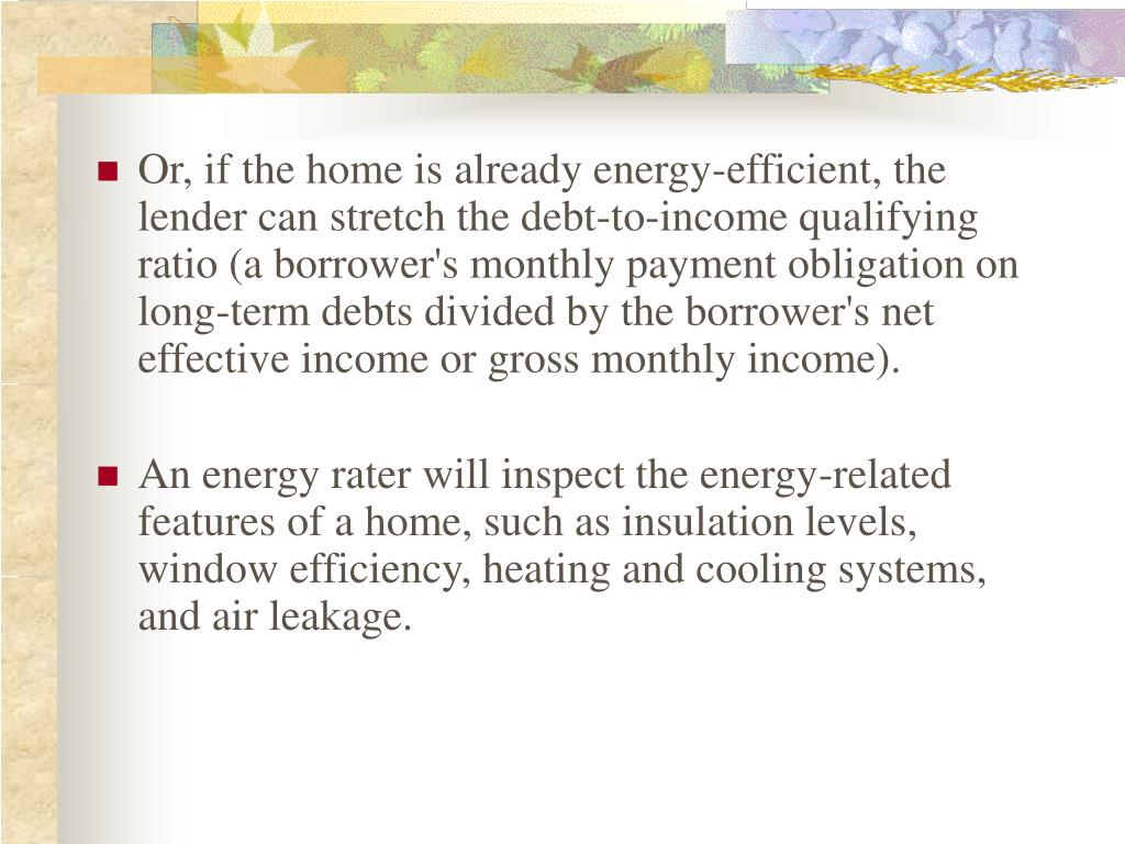 Or, if the home is already energy-efficient, the lender can stretch the debt-to-income qualifying ratio (a borrower's monthly payment obligation on long-term debts divided by the borrower's net effective income or gross monthly income).