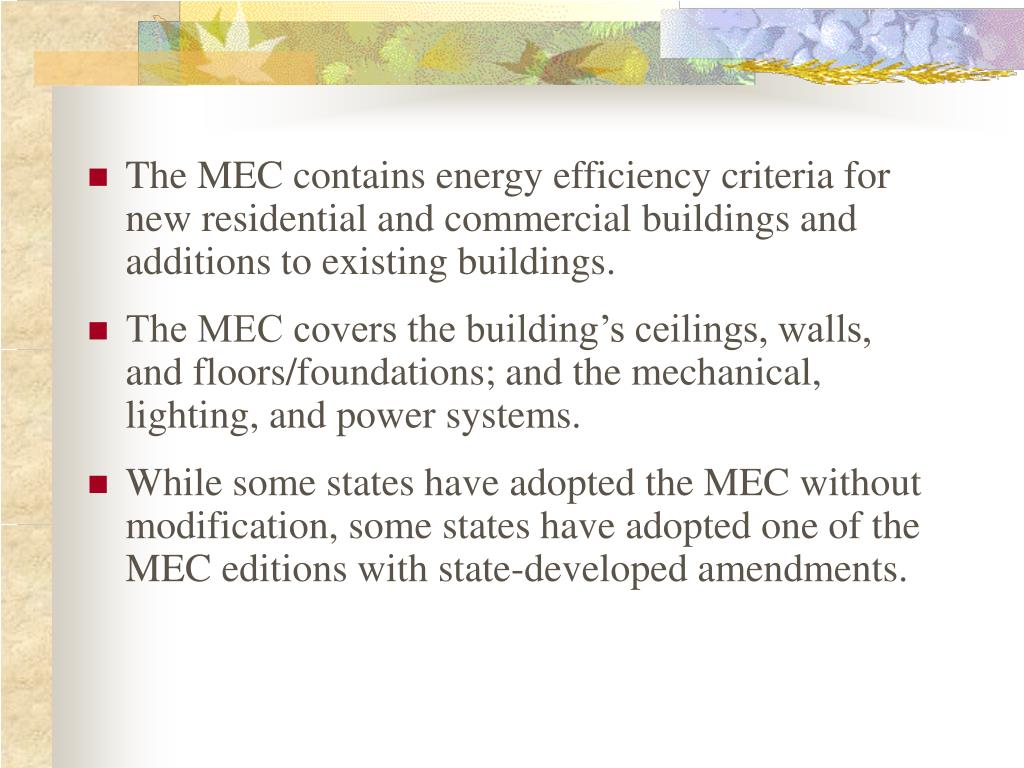 The MEC contains energy efficiency criteria for new residential and commercial buildings and additions to existing buildings.
