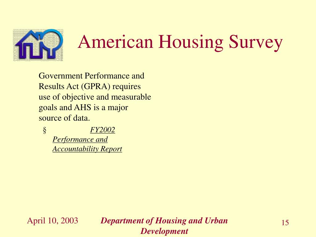 Government Performance and Results Act (GPRA) requires use of objective and measurable goals and AHS is a major source of data.