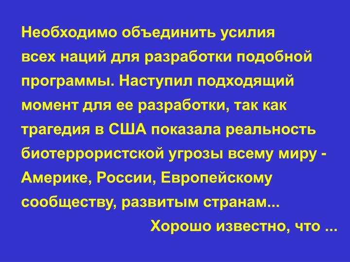Необходимо объединить усилия                    всех наций для разработки подобной программы. Наступил подходящий момент для ее разработки, так как трагедия в США показала реальность биотеррористской угрозы всему миру - Америке, России, Европейскому сообществу, развитым странам...