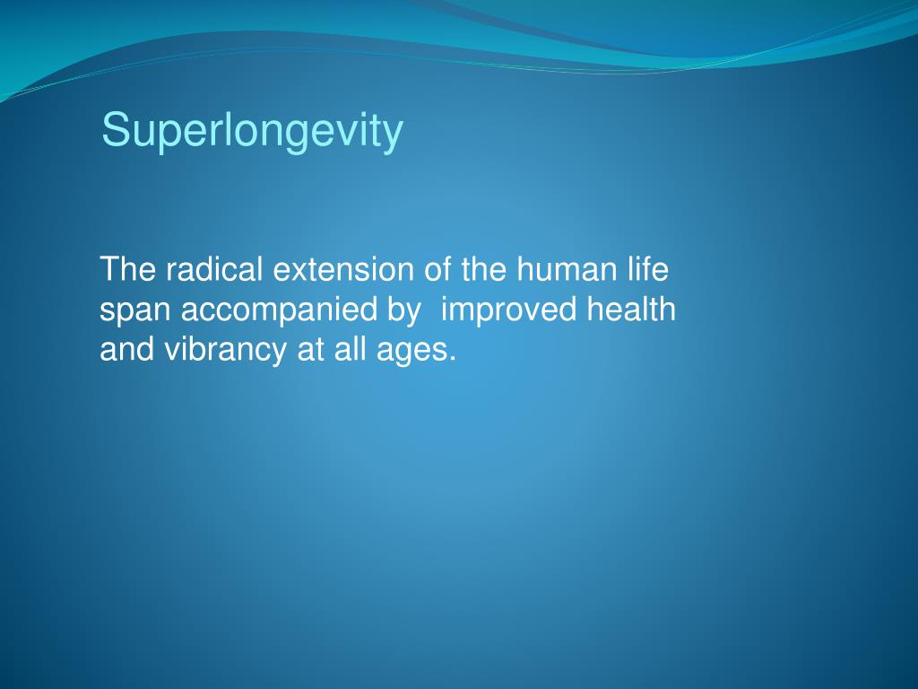The radical extension of the human life span accompanied by  improved health and vibrancy at all ages.