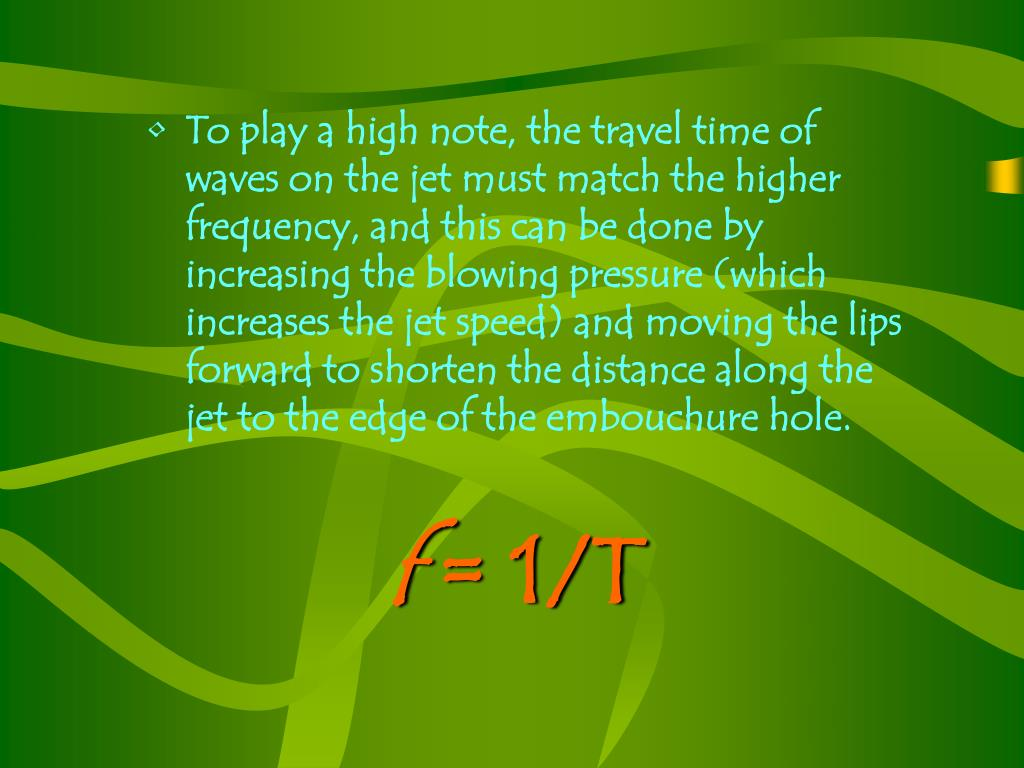 To play a high note, the travel time of waves on the jet must match the higher frequency, and this can be done by increasing the blowing pressure (which increases the jet speed) and moving the lips forward to shorten the distance along the jet to the edge of the embouchure hole.