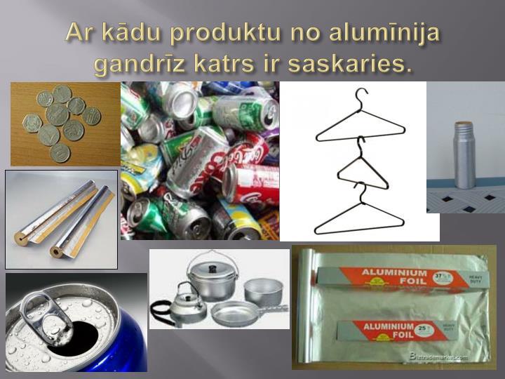 Ar kādu produktu no alumīnija gandrīz katrs ir saskaries.