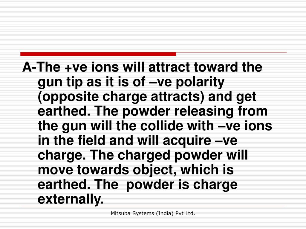 A-The +ve ions will attract toward the gun tip as it is of –ve polarity (opposite charge attracts) and get earthed. The powder releasing from the gun will the collide with –ve ions in the field and will acquire –ve charge. The charged powder will move towards object, which is earthed. The  powder is charge externally.