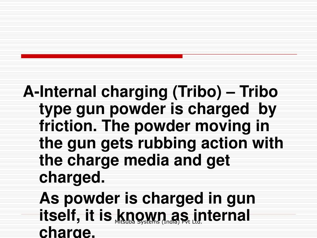 A-Internal charging (Tribo) – Tribo type gun powder is charged  by friction. The powder moving in the gun gets rubbing action with the charge media and get charged.