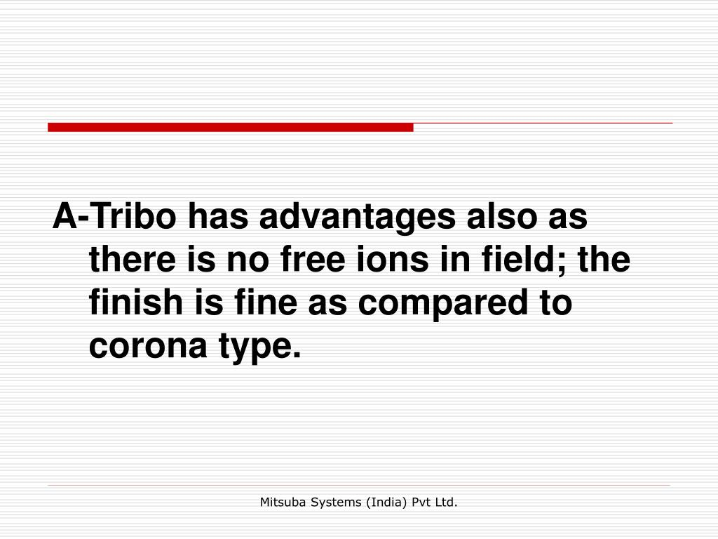 A-Tribo has advantages also as there is no free ions in field; the finish is fine as compared to corona type.