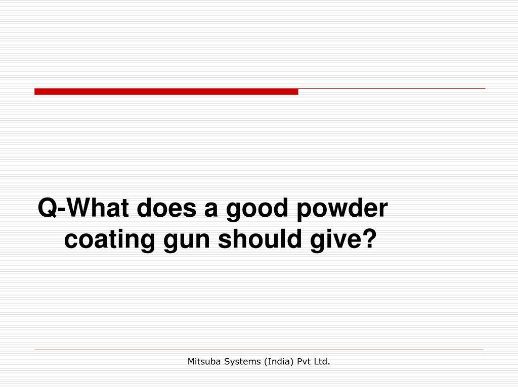 Q-What does a good powder coating gun should give?