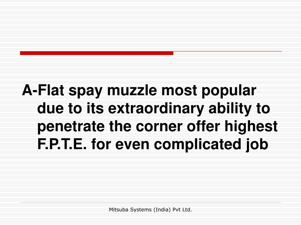 A-Flat spay muzzle most popular due to its extraordinary ability to penetrate the corner offer highest F.P.T.E. for even complicated job