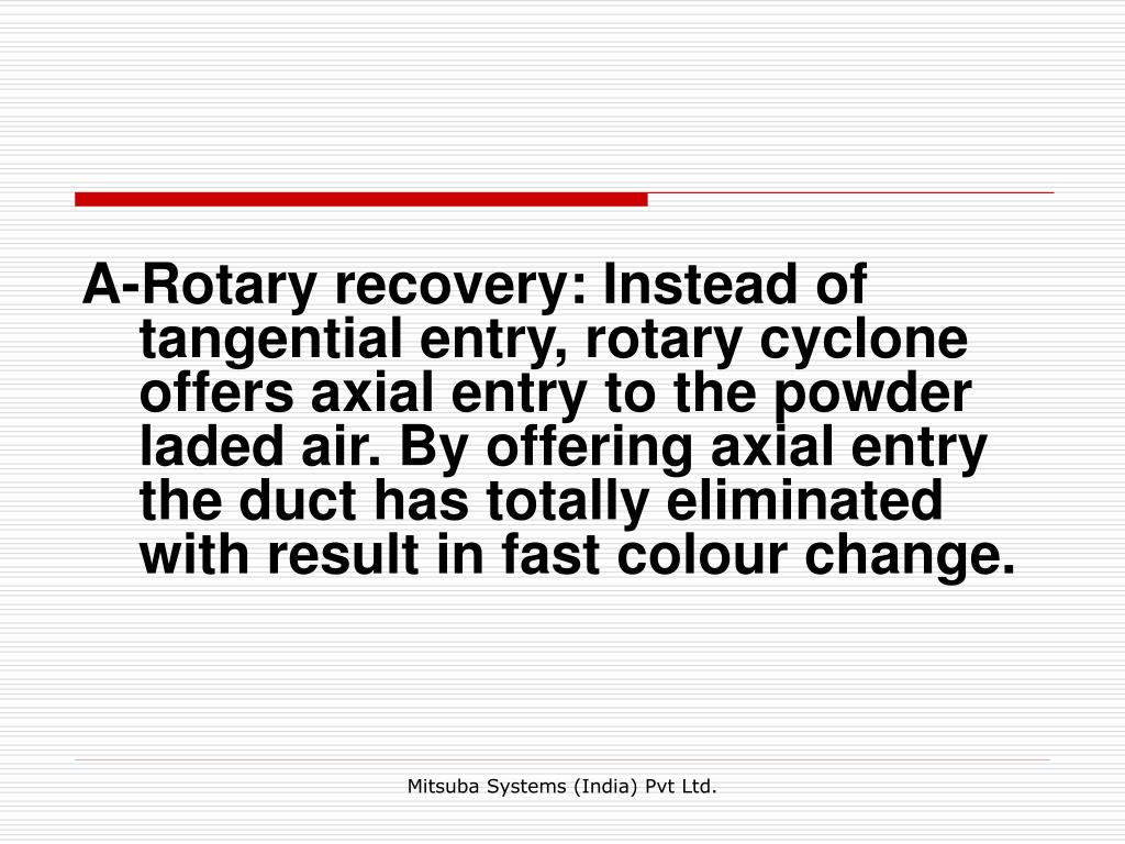 A-Rotary recovery: Instead of tangential entry, rotary cyclone offers axial entry to the powder laded air. By offering axial entry the duct has totally eliminated with result in fast colour change.