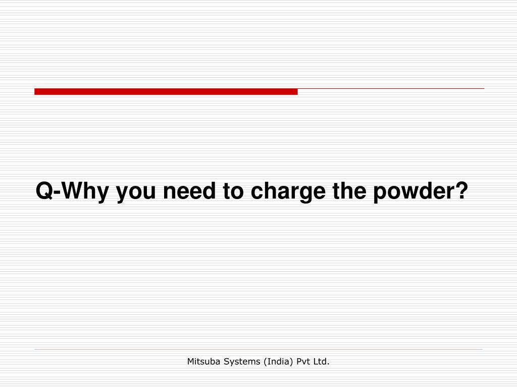 Q-Why you need to charge the powder?