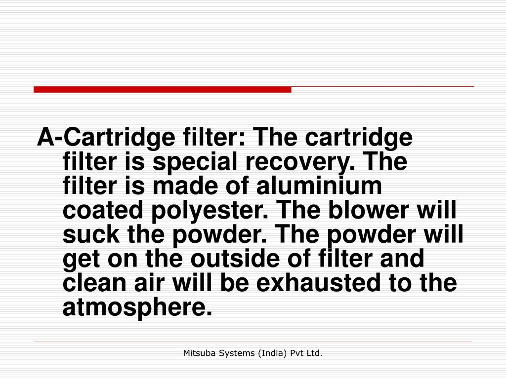 A-Cartridge filter: The cartridge filter is special recovery. The filter is made of aluminium coated polyester. The blower will suck the powder. The powder will get on the outside of filter and clean air will be exhausted to the atmosphere.