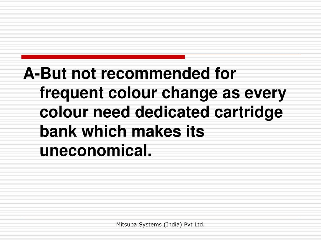 A-But not recommended for frequent colour change as every colour need dedicated cartridge bank which makes its uneconomical.