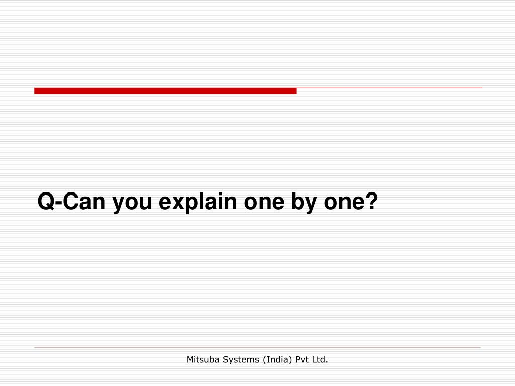 Q-Can you explain one by one?