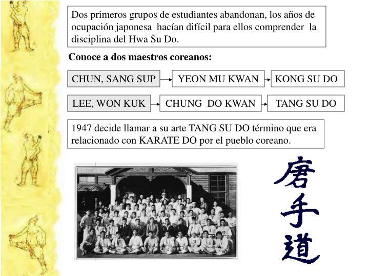 Dos primeros grupos de estudiantes abandonan, los años de ocupación japonesa  hacían difícil para ellos comprender  la disciplina del Hwa Su Do.