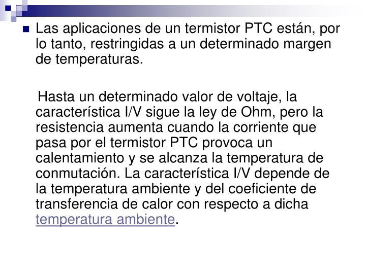 Las aplicaciones de un termistor PTC están, por lo tanto, restringidas a un determinado margen de temperaturas.