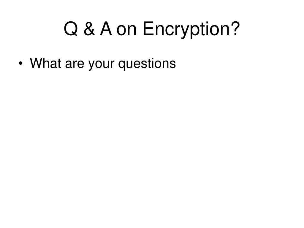 Q & A on Encryption?
