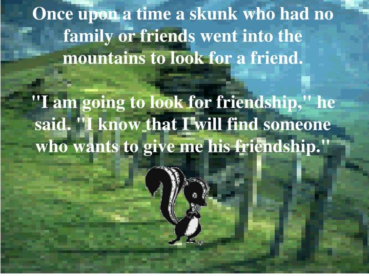 Once upon a time a skunk who had no family or friends went into the mountains to look for a friend.