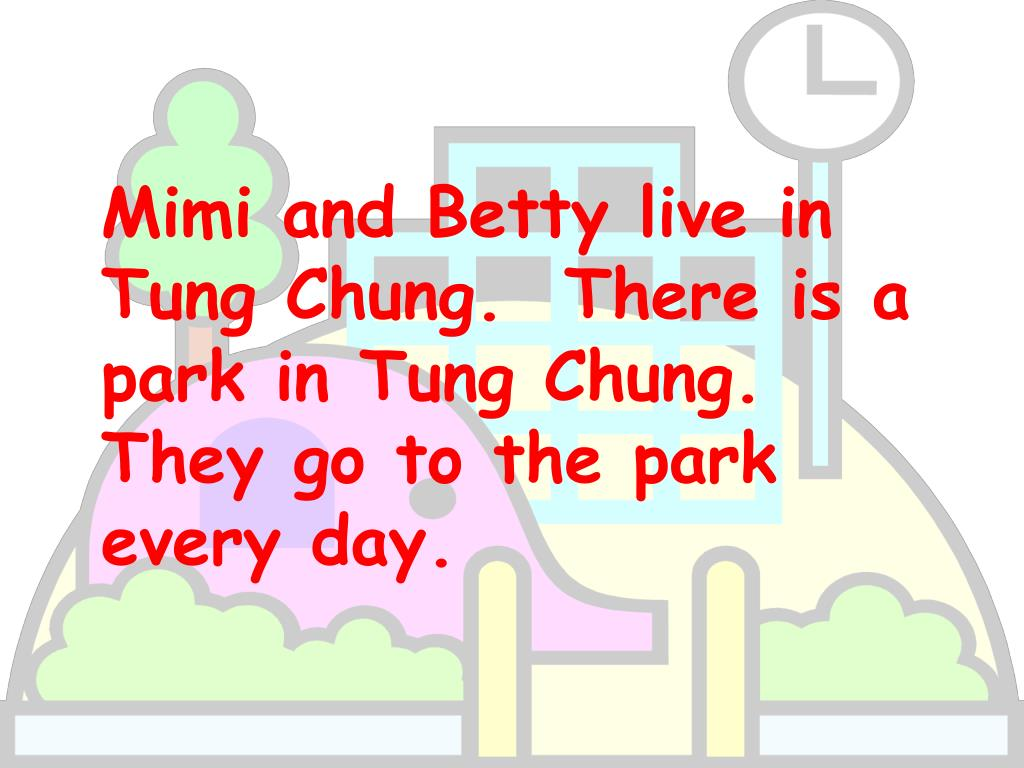 Mimi and Betty live in Tung Chung.  There is a park in Tung Chung.  They go to the park every day.