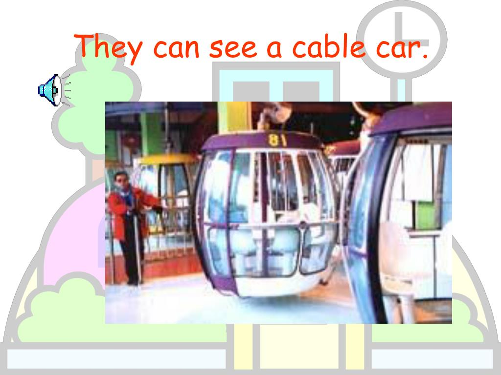 They can see a cable car.