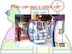 they can see a cable car
