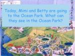 today mimi and betty are going to the ocean park what can they see in the ocean park