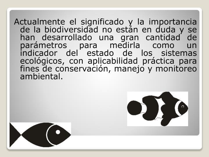 Actualmente el significado y la importancia de la biodiversidad no están en duda y se han desarrollado una gran cantidad de parámetros para medirla como un indicador del estado de los sistemas ecológicos, con aplicabilidad práctica para fines de conservación, manejo y monitoreo ambiental.