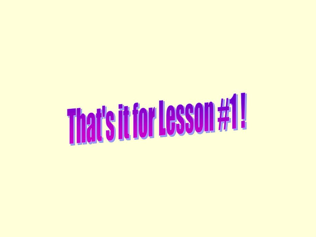 That's it for Lesson #1 !
