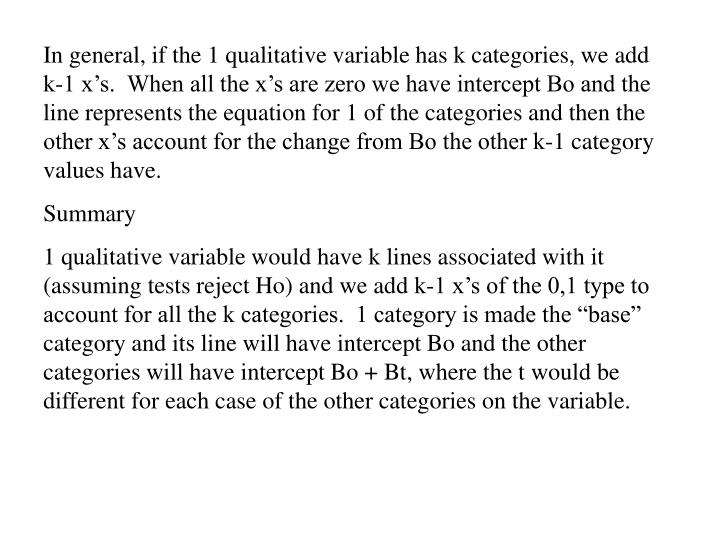 In general, if the 1 qualitative variable has k categories, we add  k-1 x's.  When all the x's are zero we have intercept Bo and the line represents the equation for 1 of the categories and then the other x's account for the change from Bo the other k-1 category values have.