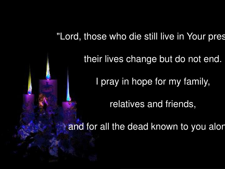 """""""Lord, those who die still live in Your presence,"""