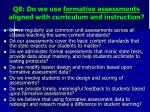 q8 do we use formative assessments aligned with curriculum and instruction