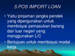 5 pos import loan