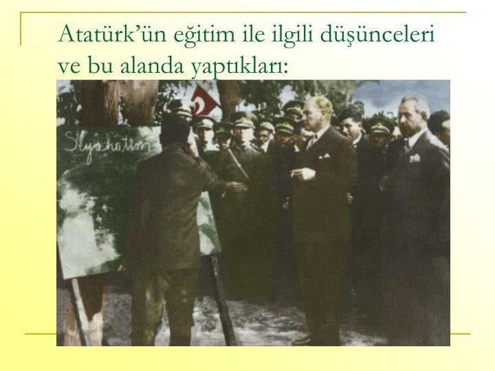 Atatürk'ün eğitim ile ilgili düşünceleri ve bu alanda yaptıkları: