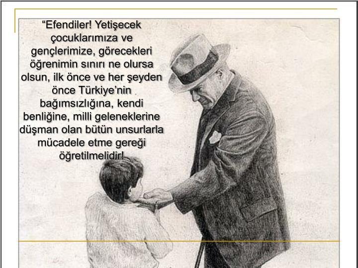 """""""Efendiler! Yetişecek çocuklarımıza ve gençlerimize, görecekleri öğrenimin sınırı ne olursa olsun, ilk önce ve her şeyden önce Türkiye'nin  bağımsızlığına, kendi benliğine, milli geleneklerine düşman olan bütün unsurlarla mücadele etme gereği öğretilmelidir!"""