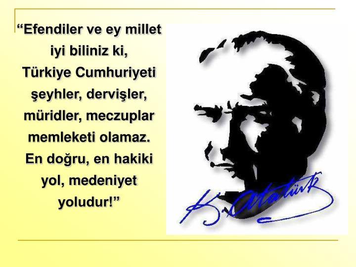 """""""Efendiler ve ey millet iyi biliniz ki,      Türkiye Cumhuriyeti şeyhler, dervişler, müridler, meczuplar memleketi olamaz.   En doğru, en hakiki yol, medeniyet yoludur!"""""""