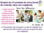 dreptul de a fi protejat de orice form de violen abuz sau neglijen