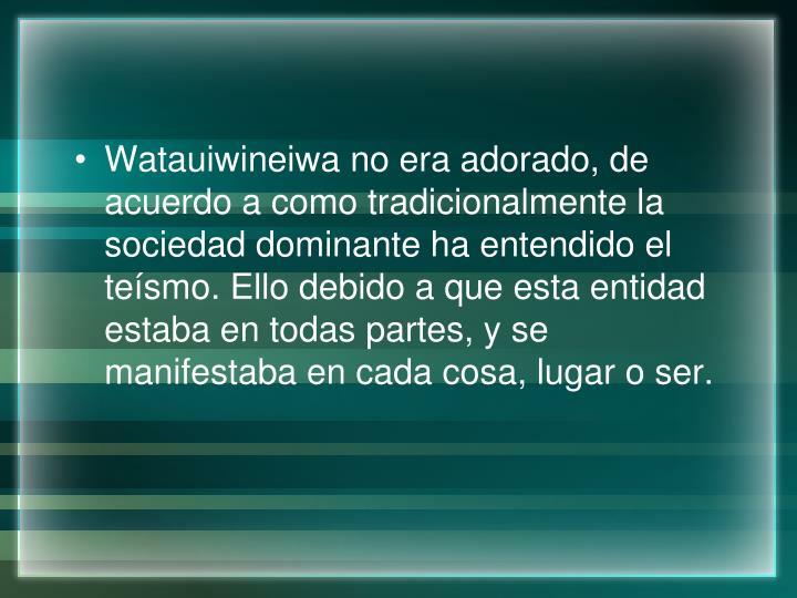 Watauiwineiwa no era adorado, de acuerdo a como tradicionalmente la sociedad dominante ha entendido el teísmo. Ello debido a que esta entidad estaba en todas partes, y se manifestaba en cada cosa, lugar o ser.