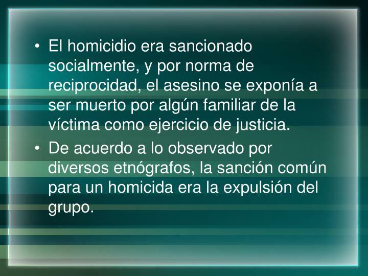 El homicidio era sancionado socialmente, y por norma de reciprocidad, el asesino se exponía a ser muerto por algún familiar de la víctima como ejercicio de justicia.