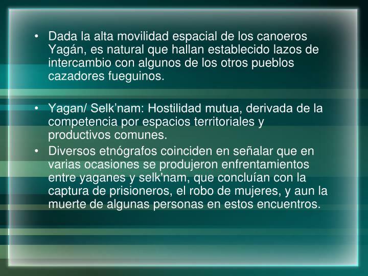 Dada la alta movilidad espacial de los canoeros Yagán, es natural que hallan establecido lazos de intercambio con algunos de los otros pueblos cazadores fueguinos.