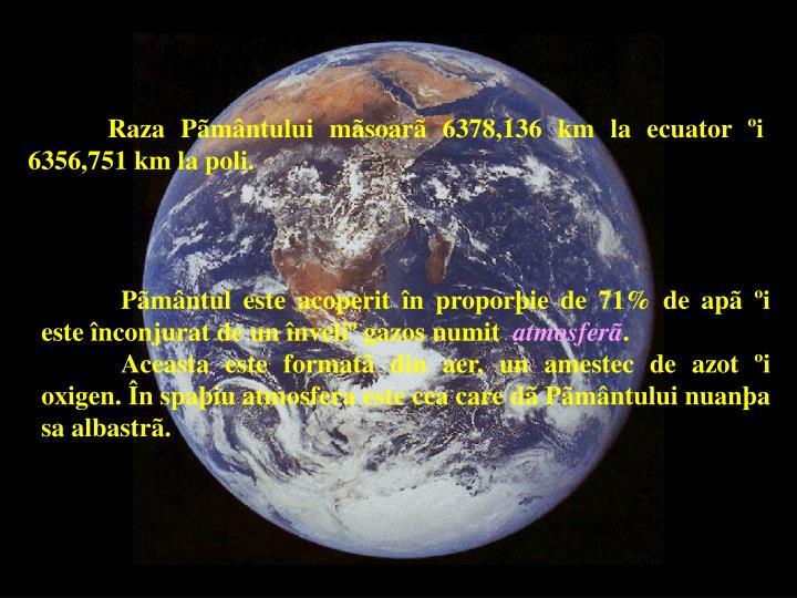 Raza Pãmântului mãsoarã 6378,136 km la ecuator ºi 6356,751 km la poli.