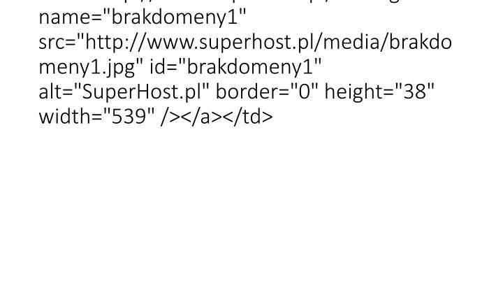 """<td height=""""38"""" width=""""539""""><a href=""""http://www.superhost.pl/""""><img name=""""brakdomeny1"""" src=""""http://www.superhost.pl/media/brakdomeny1.jpg"""" id=""""brakdomeny1"""" alt=""""SuperHost.pl"""" border=""""0"""" height=""""38"""" width=""""539"""" /></a></td>"""
