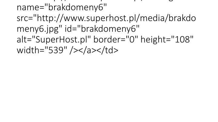 """<td width=""""539"""" height=""""108""""><a href=""""http://www.superhost.pl/""""><img name=""""brakdomeny6"""" src=""""http://www.superhost.pl/media/brakdomeny6.jpg"""" id=""""brakdomeny6"""" alt=""""SuperHost.pl"""" border=""""0"""" height=""""108"""" width=""""539"""" /></a></td>"""