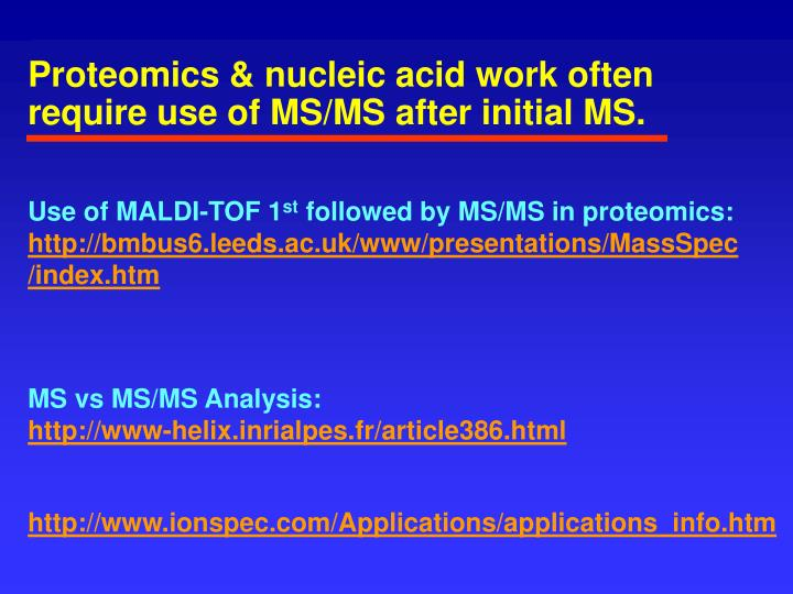 Proteomics & nucleic acid work often require use of MS/MS after initial MS.