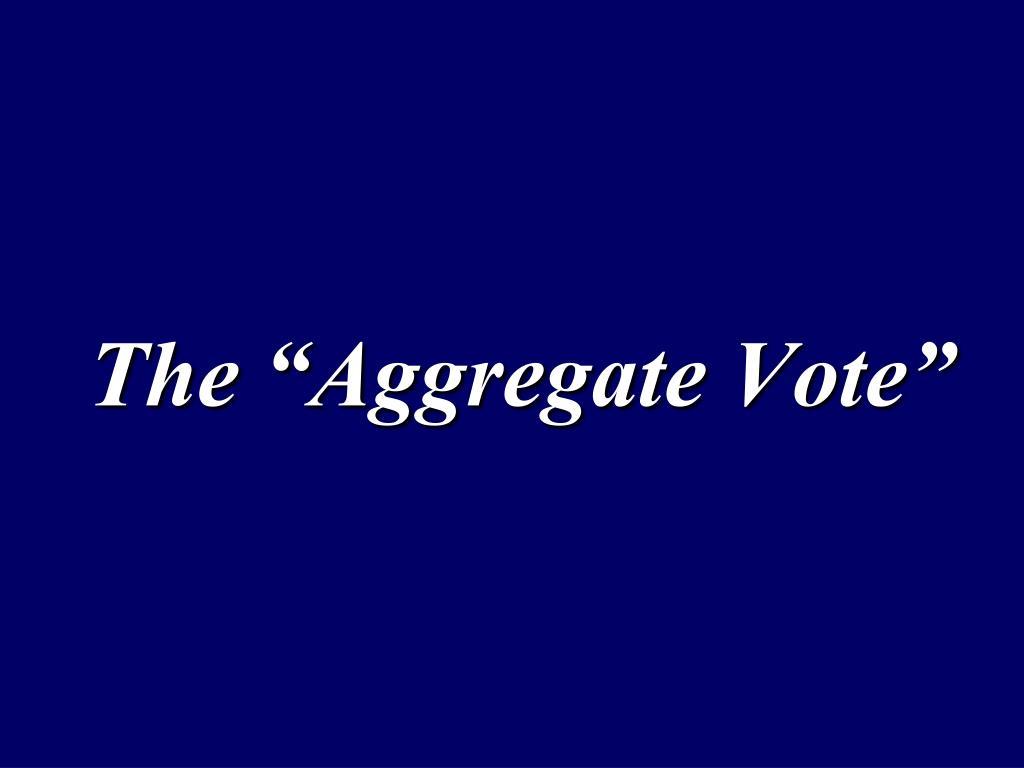 """The """"Aggregate Vote"""""""